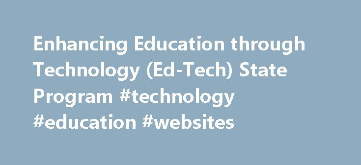Enhancing Education through Technology (Ed-Tech) State Program #technology #education #websites http://education.remmont.com/enhancing-education-through-technology-ed-tech-state-program-technology-education-websites-2/  #technology education websites # CFDA Number: 84.318Program Type: Formula GrantsAlso Known As: Ed Tech State Program, Ed Tech; EETT The primary goal of this program is to improve student achievement through the use of technology in elementary and secondary schools. Additional…