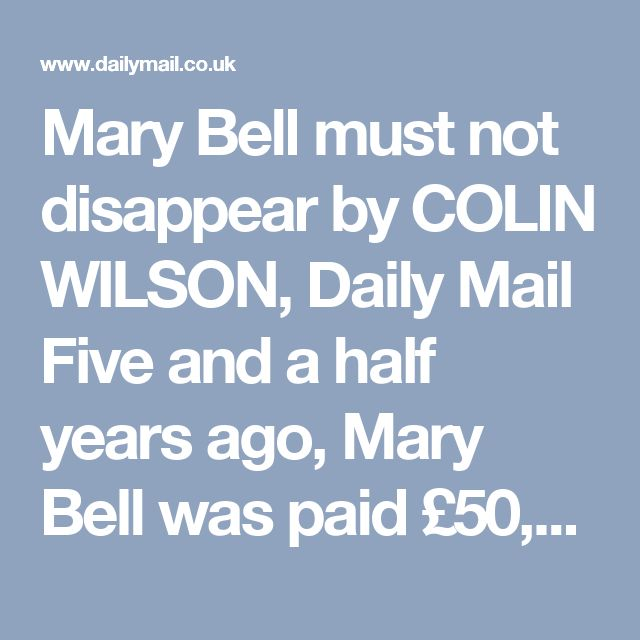 Mary Bell must not disappear by COLIN WILSON, Daily Mail Five and a half years ago, Mary Bell was paid £50,000 to co-operate on a book about her crimes called Cries Unheard written by the renowned author Gitta Sereny.   Read more: http://www.dailymail.co.uk/news/article-176820/Mary-Bell-disappear.html#ixzz4cVczhi2S  Follow us: @MailOnline on Twitter | DailyMail on Facebook