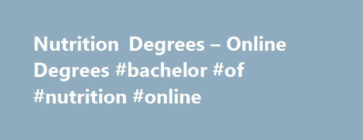 Nutrition Degrees – Online Degrees #bachelor #of #nutrition #online http://canada.remmont.com/nutrition-degrees-online-degrees-bachelor-of-nutrition-online/  # Nutrition Degrees If you re bothered by people s poor eating habits and want to help them learn about healthy foods and how to eat right, in addition to doing your part in the fight against obesity, diabetes, and heart disease, you may want to consider a career as a nutritionist. There are several institutions offering online…