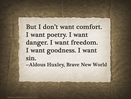 """brave new world freedom """"but i don't want comfort i want god, i want poetry, i want real danger, i want freedom, i want goodness i want sin"""" ― aldous huxley, brave new world."""