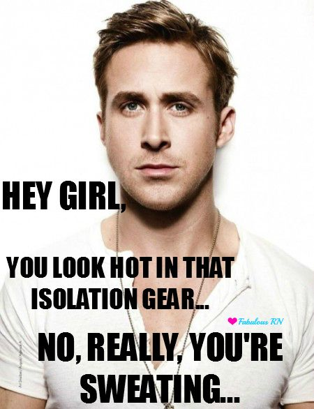 Hey Girl, You look hot in that isolation gear.....No, really, you're sweating. Nurse humor. Nursing humor. Registered nurse funny. RN. Student Nurse. Ryan Gosling meme. Hey girl.