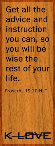 "Encouraging Word Bible Verse of the Day: ""Get all the advice and instruction you can, so you will be wise the rest of your life."" - Proverbs 19:20 http://www.klove.com/ministry/encouraging-word/"