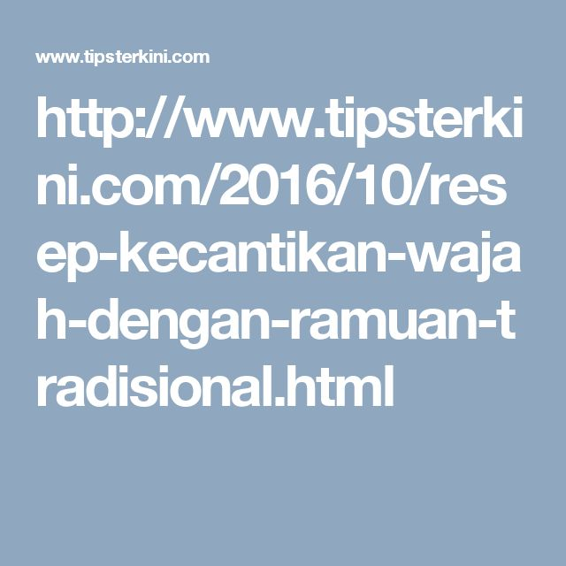 http://www.tipsterkini.com/2016/10/resep-kecantikan-wajah-dengan-ramuan-tradisional.html