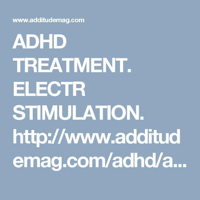 ADHD TREATMENT. ELECTR STIMULATION. http://www.additudemag.com/adhd/article/6563-2.html