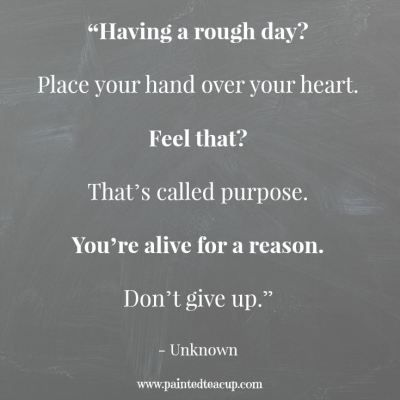 """Quotes to help you battle a rough day. """"Having a rough day Place your hand over your heart. Feel that That's called purpose. You're alive for a reason. Don't give up."""" - Unknown www.paintedteacup.com"""