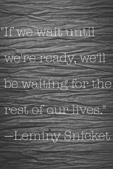 If we wait until we're  ready, we'll be waiting for the rest of our lives - Leminy Snicket