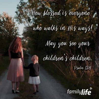 How blessed is everyone who walks in His ways! May you se your children's children. Psalm 128:1-2 & 6