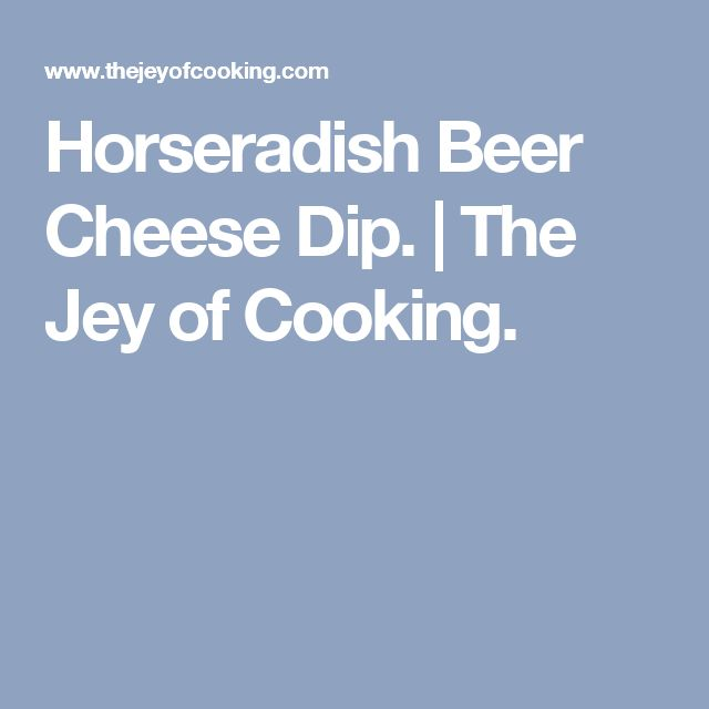 Horseradish Beer Cheese Dip. | The Jey of Cooking.