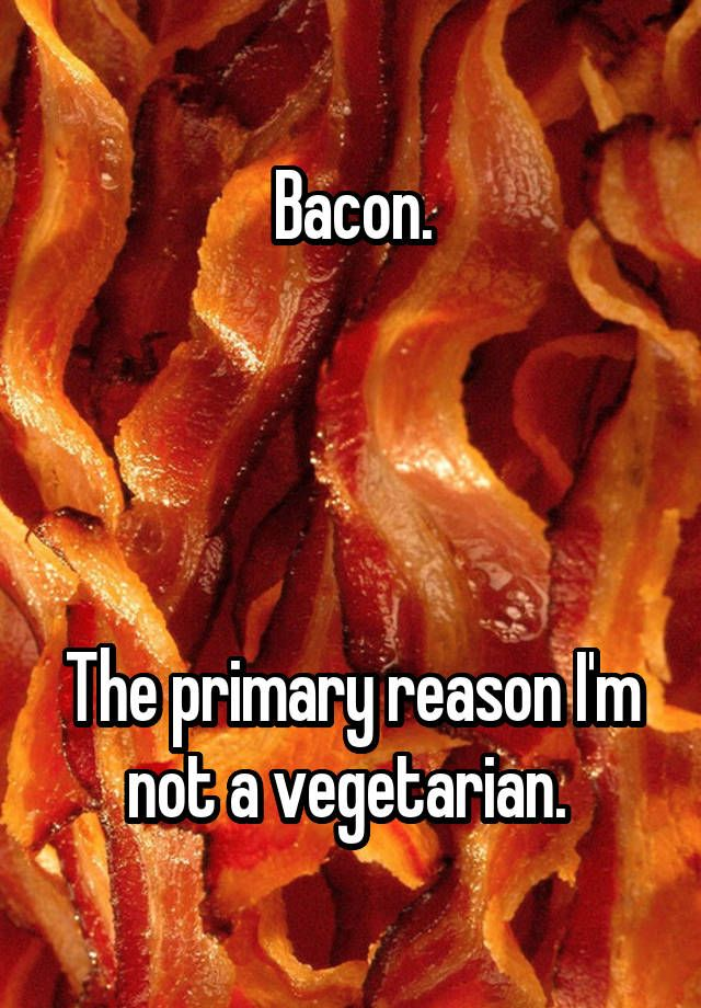 Bacon. The primary reason I'm not a vegetarian.