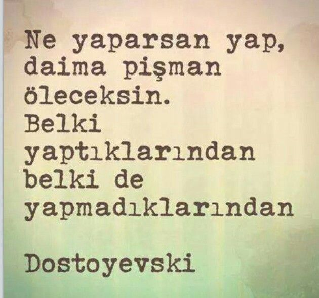 Ne yaparsan yap, daima pişman öleceksin. Belki yaptıklarından, belki de yapmadıklarından.   - Dostoyevski