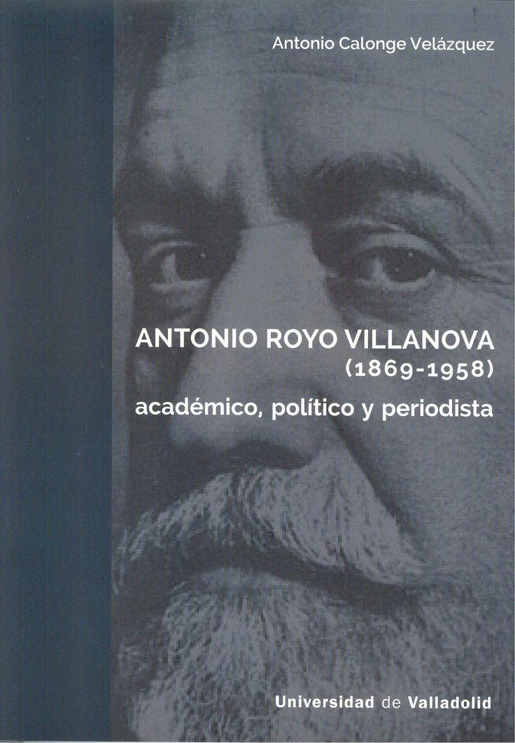 Antonio Royo Villanova fue un catedrático de Derecho administrativo de la Universidad pinciana desde 1895 hasta su jubilación en 1939 comprometido, pues su actividad docente y su obra no ocultan el fiel compromiso que tuvo con la libertad y la unidad de España.  +info: (pinchando foto se accede a la página de EdUVa) http://almena.uva.es/record=b1757408~S1*spi