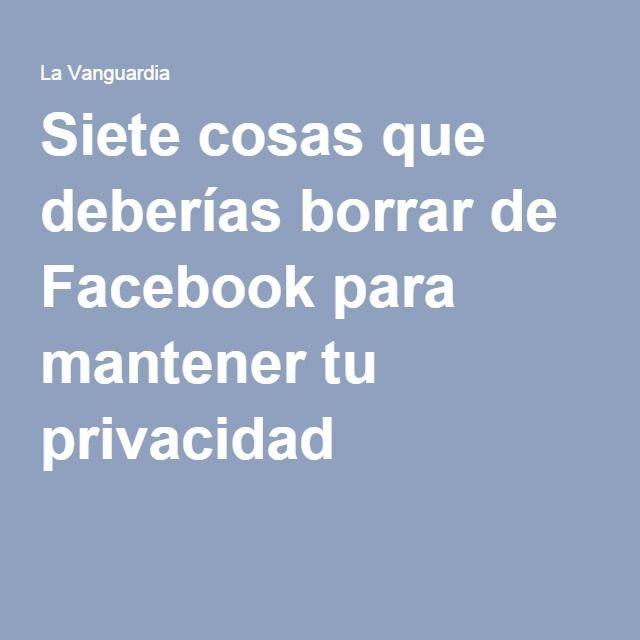 Siete cosas que deberías borrar de Facebook para mantener tu privacidad