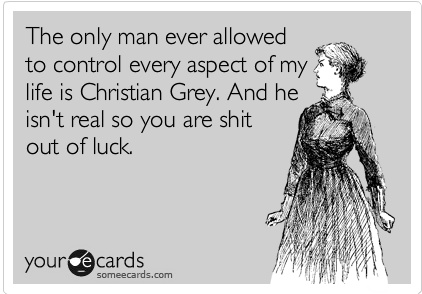 The only man ever allowed to control every aspect of my life is Christian Grey.  And he isn't real so you are shit out of luck.
