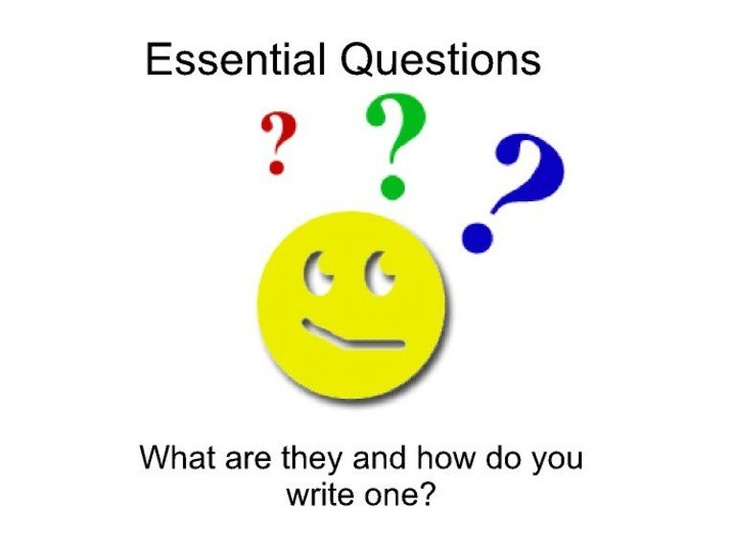 writing essential questions Essential questions: essential questions are open-ended questions that require students to engage in higher-order thinking and lead to deeper understandings about a.