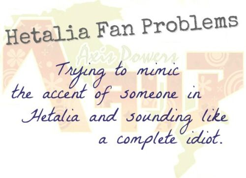 Hetalia Fan Problem #27 Trying to mimic the accent of someone in Hetalia and…