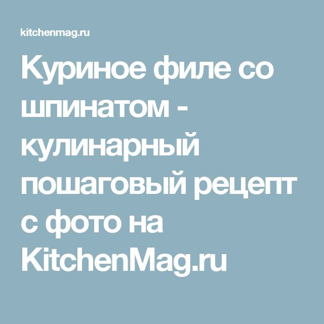 Куриное филе со шпинатом - кулинарный пошаговый рецепт с фото на KitchenMag.ru