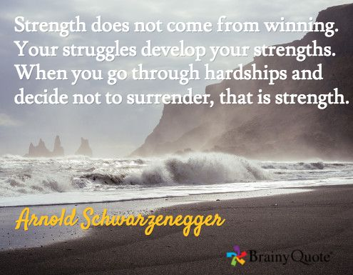 Strength does not come from winning. Your struggles develop your strengths. When you go through hardships and decide not to surrender, that is strength. / Arnold Schwarzenegger
