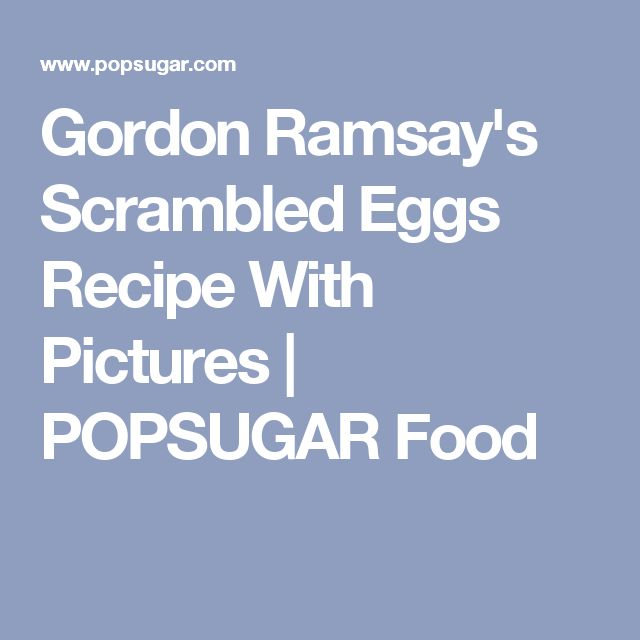 Gordon Ramsay's Scrambled Eggs Recipe With Pictures | POPSUGAR Food