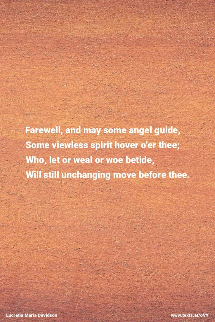 "Farewell and may some angel guide Some viewless spirit hover o'er thee; Who let or weal or woe betide... from ""To a Departing Friend"" by Lucretia Maria Davidson https://www.texts.at/oVY  #poetry #Davidson #LucretiaMariaDavidson"