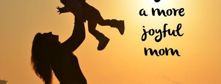3 ways to be a more joyful mom