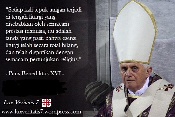 """Setiap kali tepuk tangan terjadi di tengah liturgi yang disebabkan oleh semacam prestasi manusia, itu adalah tanda yang pasti bahwa esensi liturgi telah secara total hilang, dan telah digantikan dengan semacam pertunjukan religius."""" – Paus Benediktus XVI"""