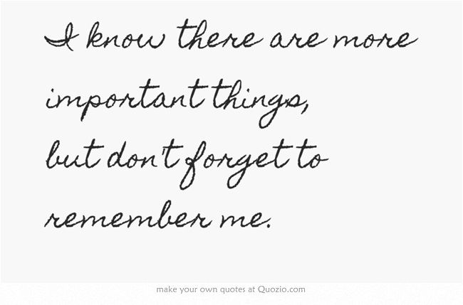 I know there are more important things, but don't forget to remember me. -- Carrie Underwood lyrics