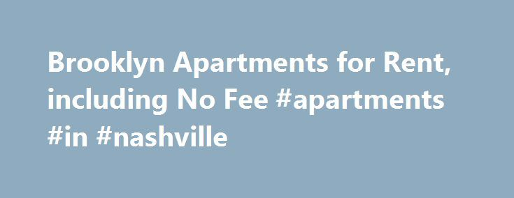 Brooklyn Apartments for Rent, including No Fee #apartments #in #nashville http://apartment.remmont.com/brooklyn-apartments-for-rent-including-no-fee-apartments-in-nashville/  #apartments for rent in brooklyn # Brooklyn Apartments for Rent Brooklyn Apartments for Rent Brooklyn is a big city in its own right. Kings County is the 2nd most densely populated county in the United States, and if Brooklyn were its own city, it would be the third largest by population. Brooklyn's neighborhoods are…