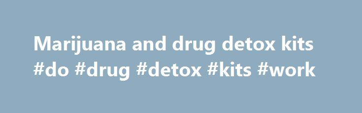 Marijuana and drug detox kits #do #drug #detox #kits #work http://boston.nef2.com/marijuana-and-drug-detox-kits-do-drug-detox-kits-work/  # Marijuana and drug detox kits I have a question. I read what you wrote about how long marijuana stays in the system. I have smoked every day for the last three months, but have now stopped completely. I am assuming it will stay in my system for three months. I regret this now. I want to look for a job and many firms drug test. I see on the web that there…
