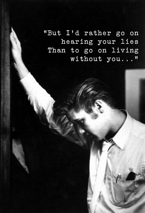 """But I'd rather go on hearing your lies. Than go on living without you."" #Elvis"