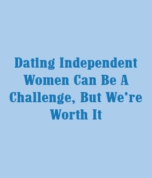 Dating Independent Women Can Be A Challenge, But We're Worth It – Relationship