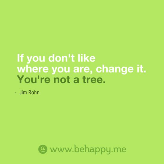 If you don't like where you are, change it.   You're not a tree.