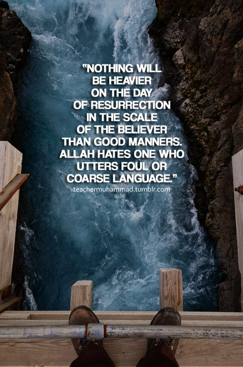 """The Prophet (peace be upon) said, """"Nothing will be heavier on the Day of Resurrection in the Scale of the believer than good manners. Allah hates one who utters foul or coarse language.""""[At-Tirmidhi, Book 1, Hadith 626]"""