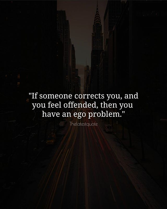 """If someone corrects you and you feel offended then you  have an ego problem."" . . #thelatestquote #quotes"