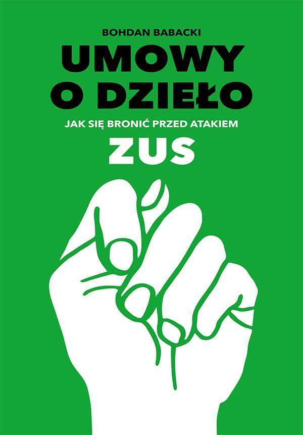 """Umowy o dzieło Jak się bronić przed atakiem ZUS / Bohdan Babacki  Książka """"Umowy o dzieło Jak się bronić przed atakiem ZUS"""" czyli jak optymalnie, bezpiecznie i zgodnie z obowiązującym prawem, zawierać umowy o dzieło."""