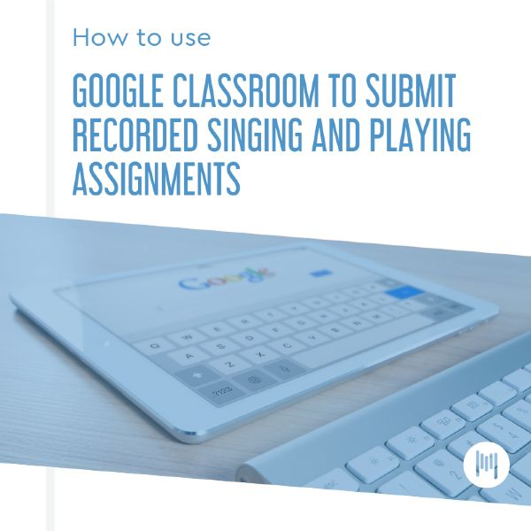 How to use Google Classroom to Submit Recorded Singing and Playing Assignments