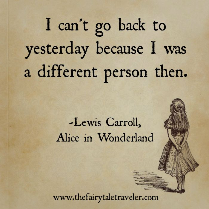 """I can't go back to yesterday because I was a different person then."" - Lewis Carroll ('Alice in Wonderland')"