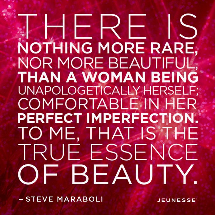 There is nothing more rare, nor more beautiful, than a woman being unapologetically herself; comfortable in her perfect imperfection. To me, that is the true essence of beauty.  -Steve Maraboli