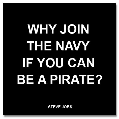 """""""Why join the navy if you can be a pirate?"""" Steve Jobs."""
