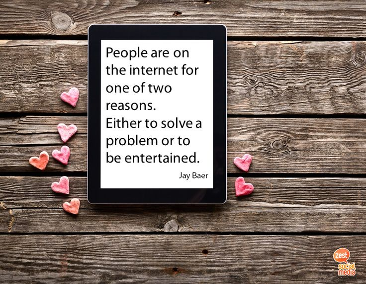 People are on the internet for one of two reasons. Either to solve a problem or to be entertained.  #jaybaer #socialmediaquote