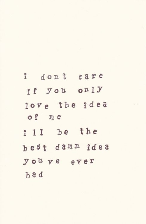 I don't care if you only love the idea of me; I'll be the best damn idea you've ever had.