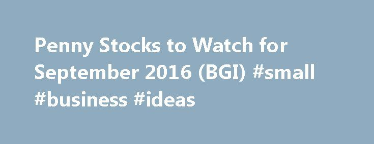 Penny Stocks to Watch for September 2016 (BGI) #small #business #ideas http://busines.remmont.com/penny-stocks-to-watch-for-september-2016-bgi-small-business-ideas/  #penny stocks # Penny Stocks to Watch for September 2016 (BGI) Trading and investing in p