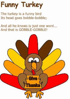 Funny Turkey The turkey is a funny bird Its head goes bobble-bobble; And all he knows is just one word.. And that is GOBBLE-GOBBLE!