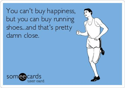 You can't buy happiness, but you can buy running shoes...and that's pretty damn close.