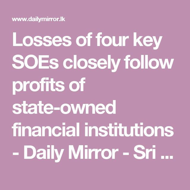 Four key Sri Lankan state-owned enterprises (SoEs) (Ceylon Electricity Board, Ceylon Petroleum Corporation, SriLankan Airlines and Sri Lanka Ports Authority) made a total of US$198 million in operational losses in the first four months of 2017. The losses were almost as much as the operational profits of the entire state-controlled financial system during the same period; these amounted to US$229 million in profits for the four months.