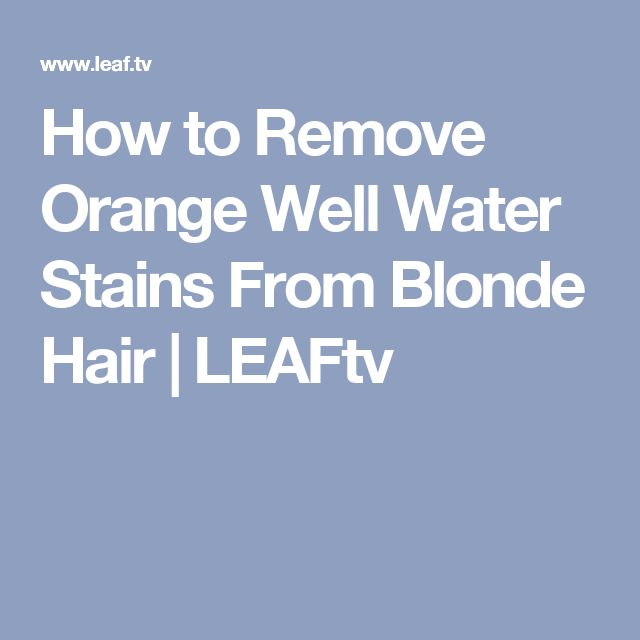How to Remove Orange Well Water Stains From Blonde Hair | LEAFtv