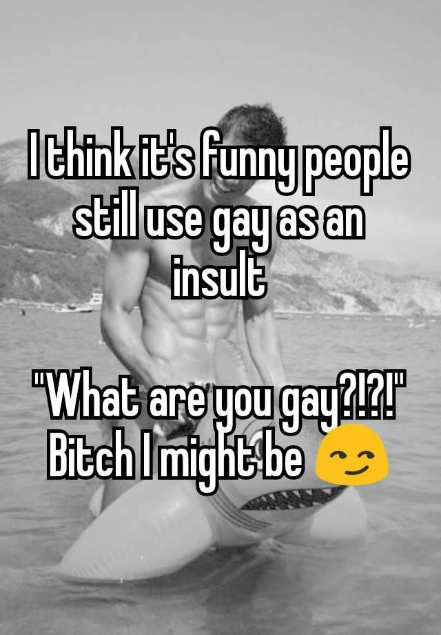 "I think it's funny people still use gay as an insult  ""What are you gay?!?!"" Bitch I might be"