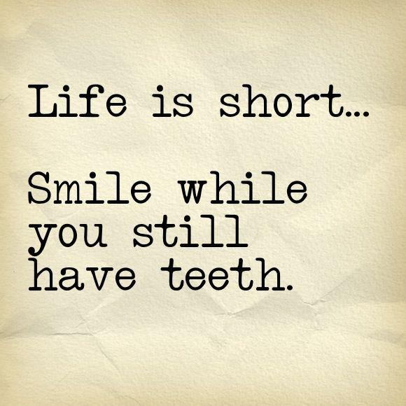 Serious Life Quotes: Life Is Short... Smile While You Still Have Teeth