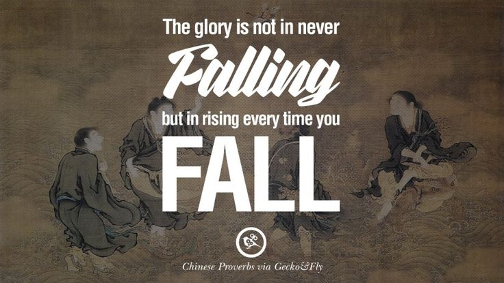 The glory is not in never falling, but in rising every time you fall. 35 Ancient Chinese Proverbs and Quotes on Love, Life, Wisdom, Knowledge and Success