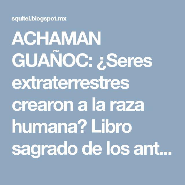 ACHAMAN GUAÑOC: ¿Seres extraterrestres crearon a la raza humana? Libro sagrado de los antiguos Mayas dice SÍ
