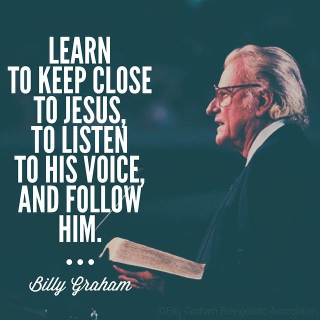 Learn to keep close to Jesus, to listen to His voice, and follow Him. - Billy Graham